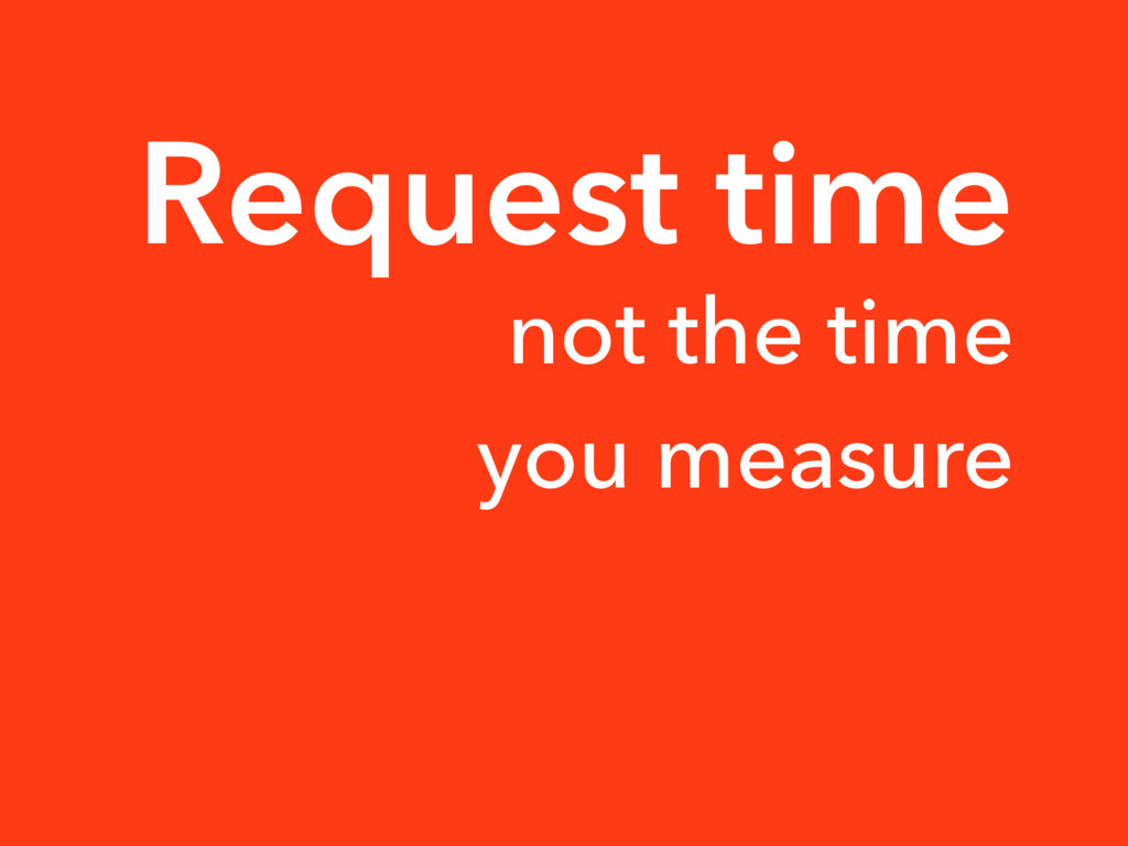 Request time not the time you measure