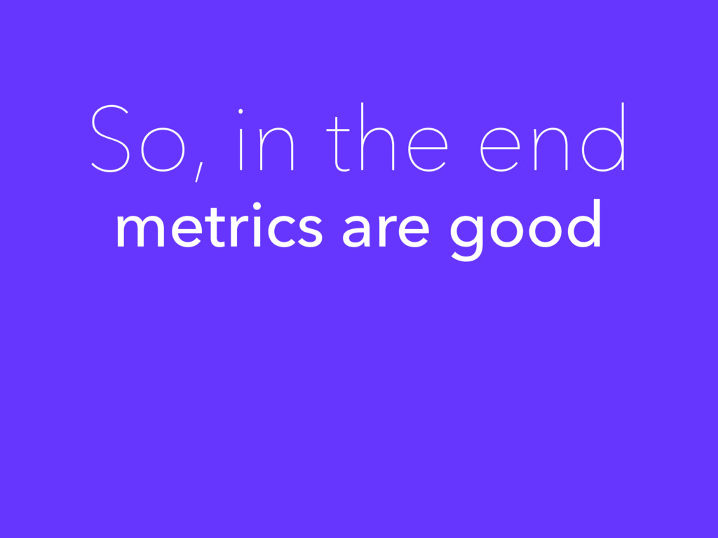 metrics are good So, in the end