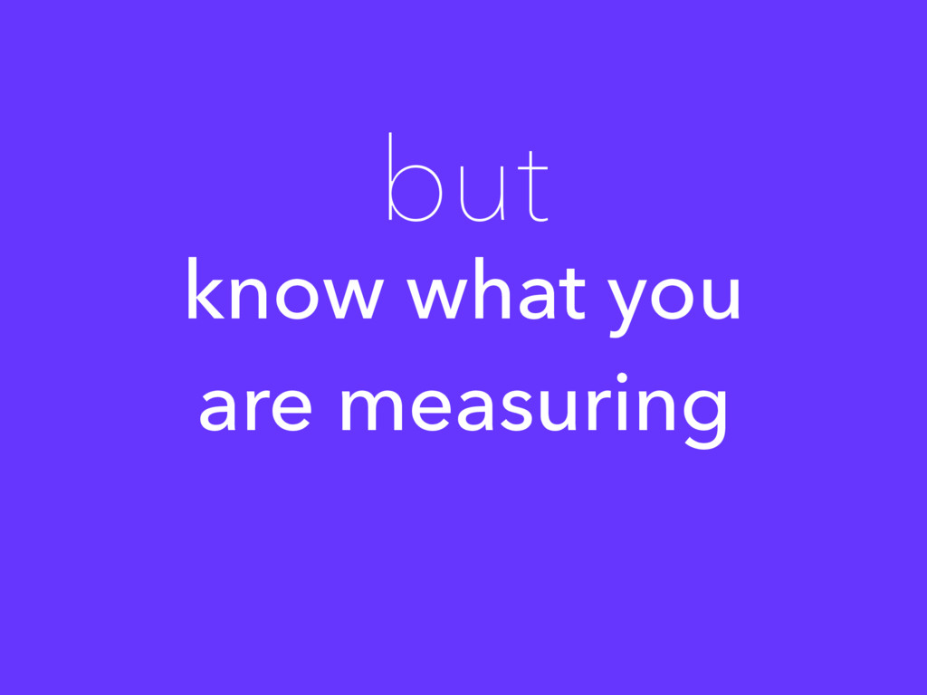 know what you are measuring but