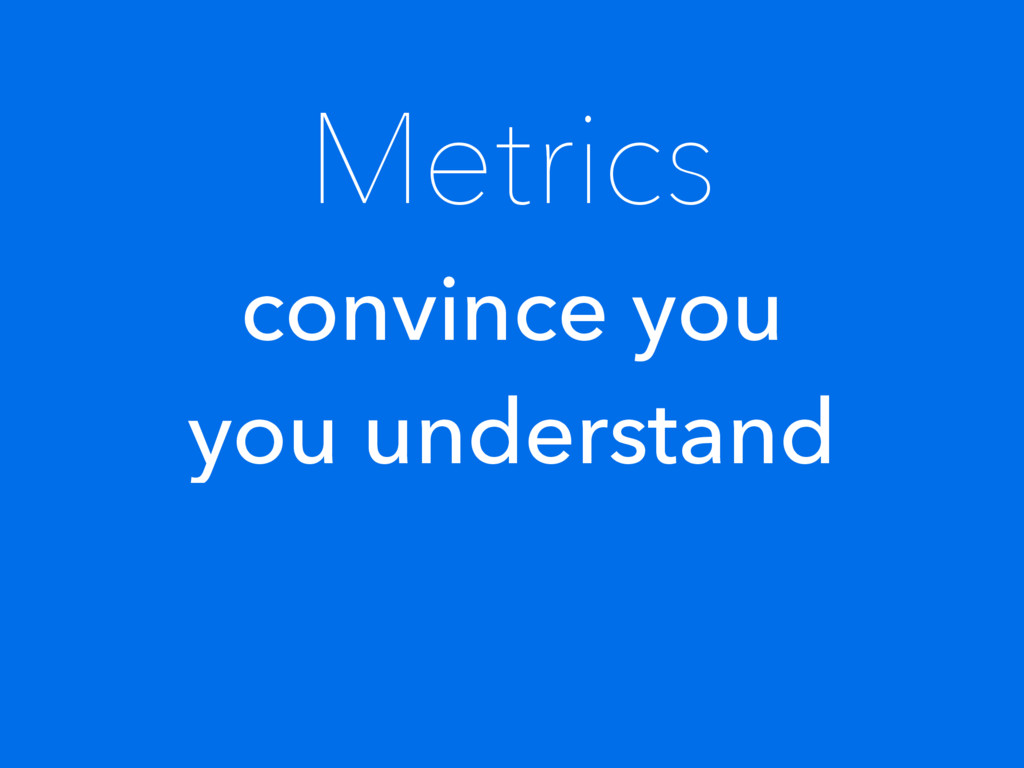 Metrics convince you you understand