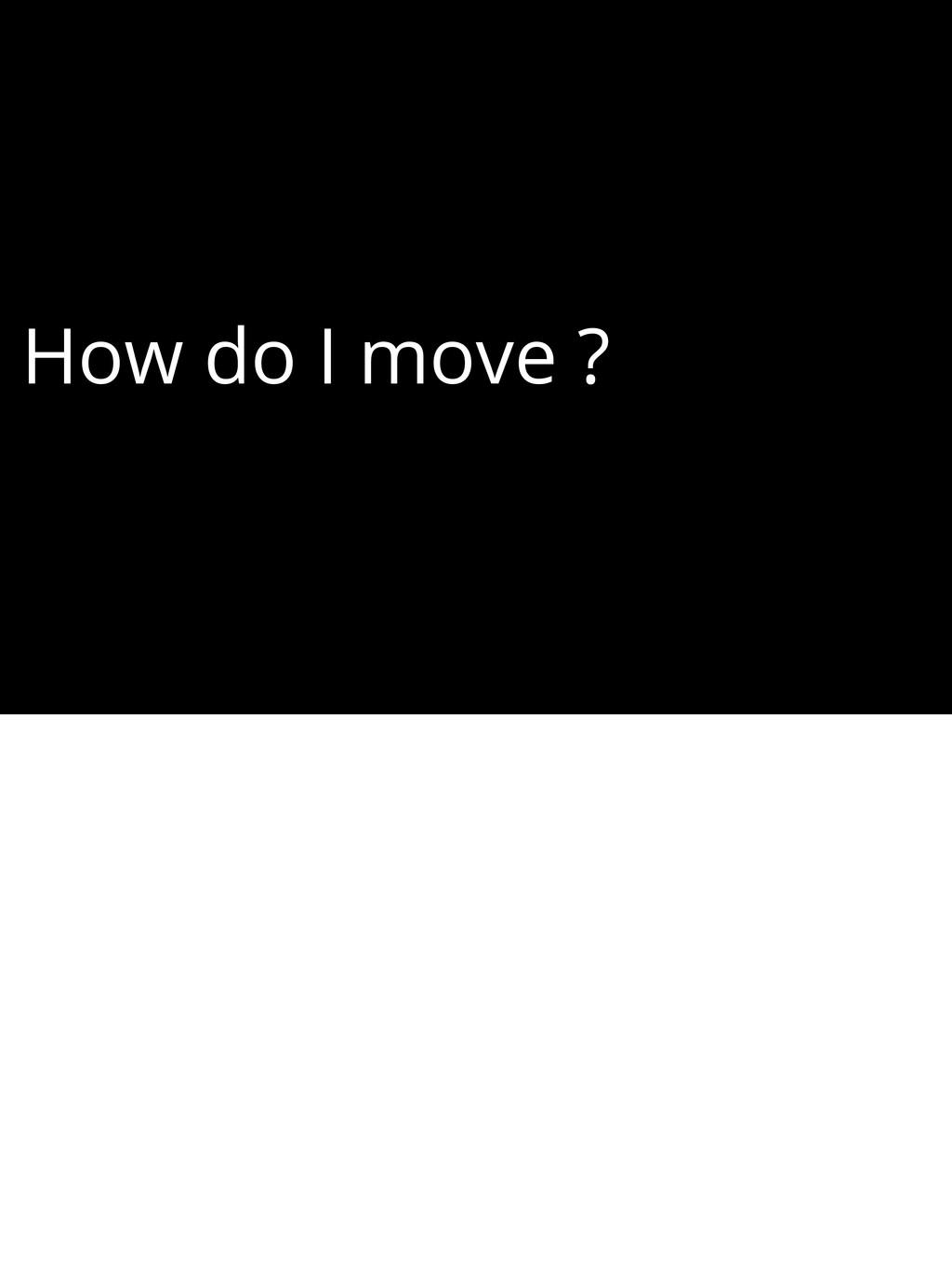 How do I move ?