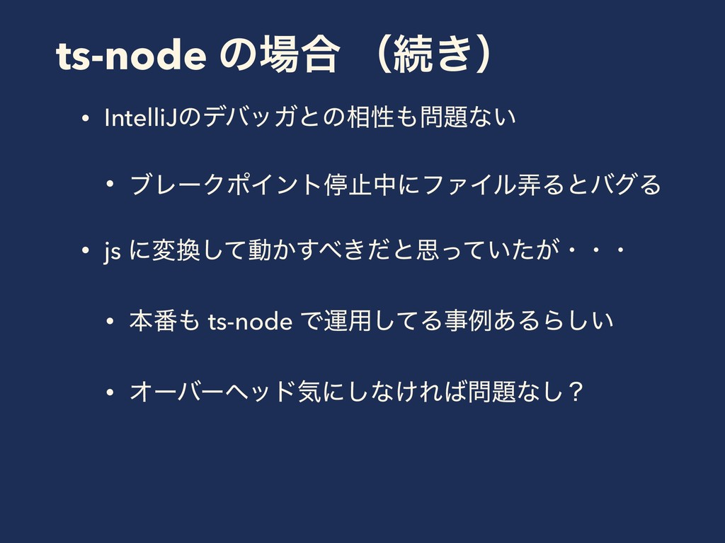 ts-node ͷ߹ ʢଓ͖ʣ • IntelliJͷσόοΨͱͷ૬ੑͳ͍ • ϒϨʔ...