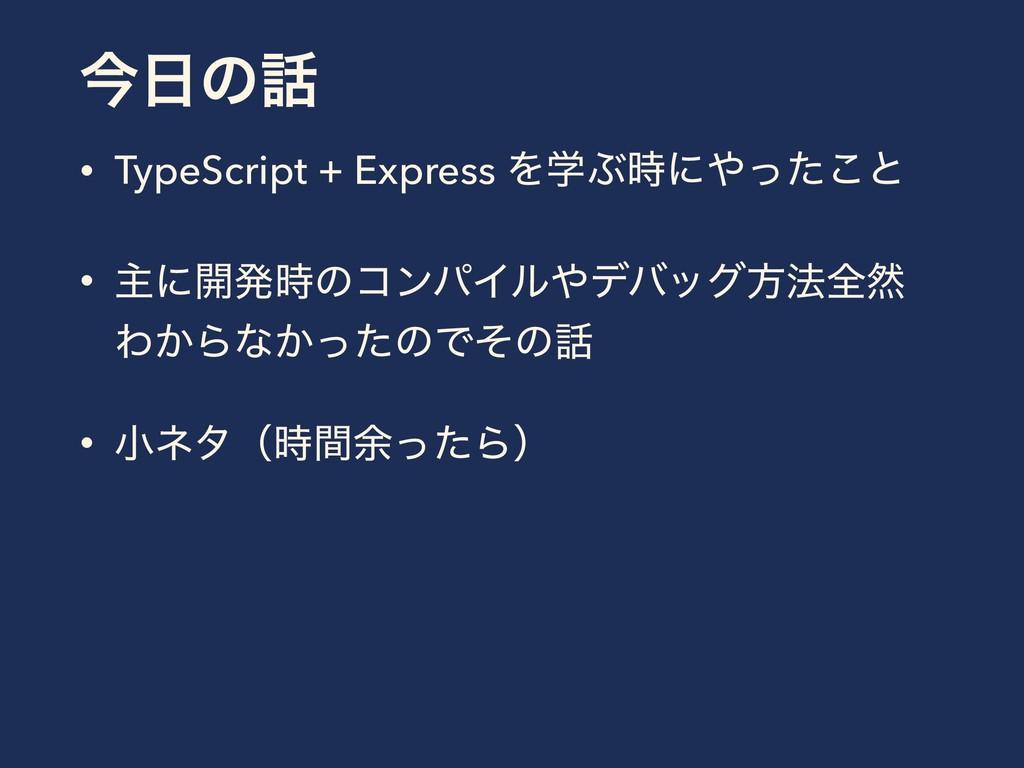 ࠓͷ • TypeScript + Express ΛֶͿʹͬͨ͜ͱ • ओʹ։ൃͷ...