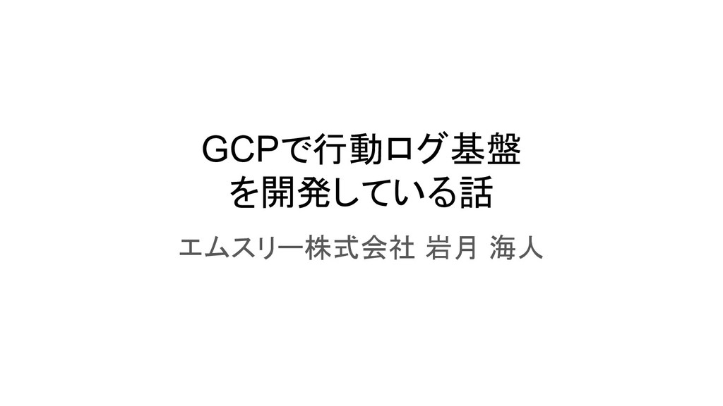 GCPで行動ログ基盤 を開発している話 エムスリー株式会社 岩月 海人