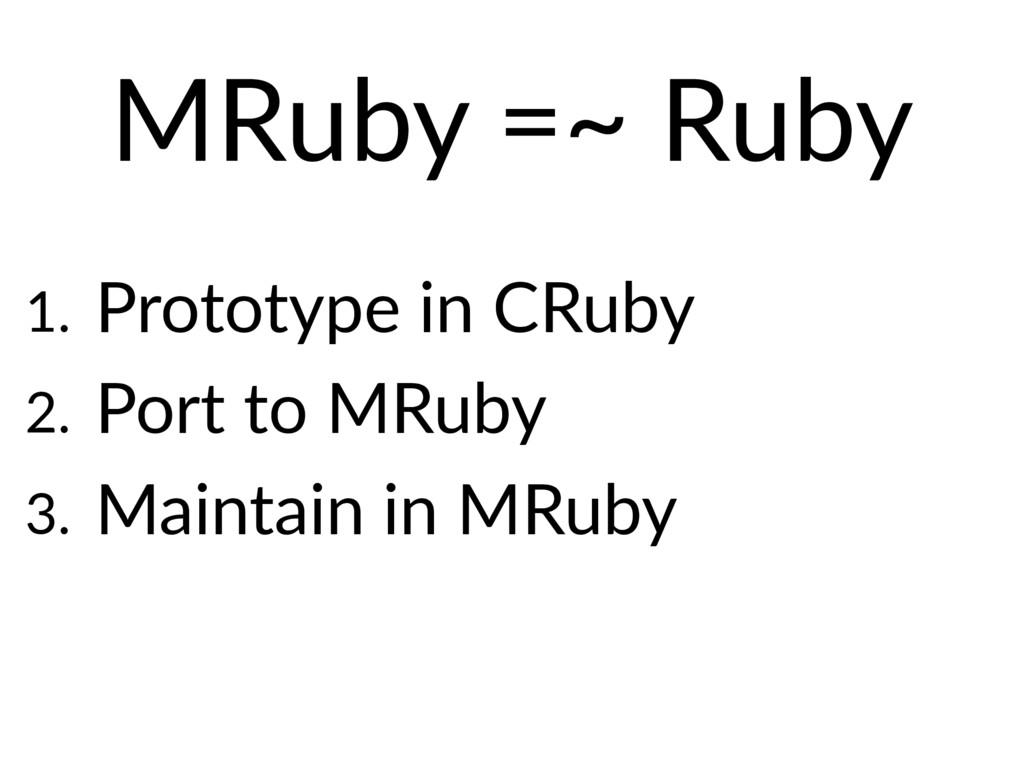 MRuby =~ Ruby 1. Prototype in CRuby 2. Port to ...