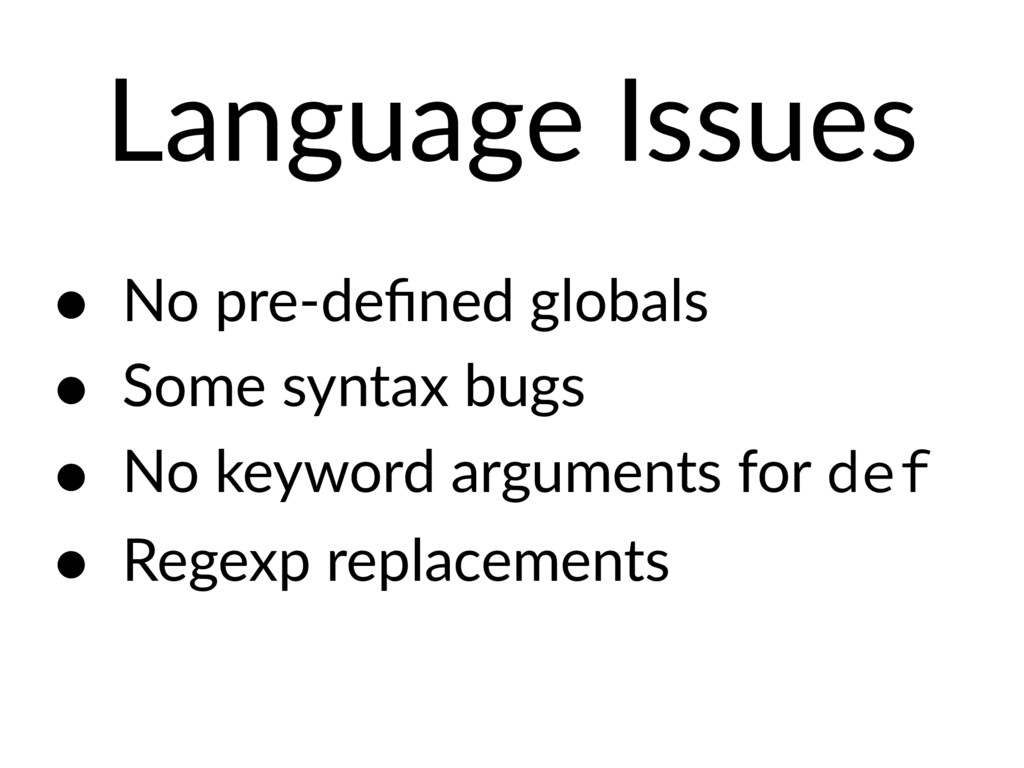 Language Issues • No pre-defined globals • Some ...