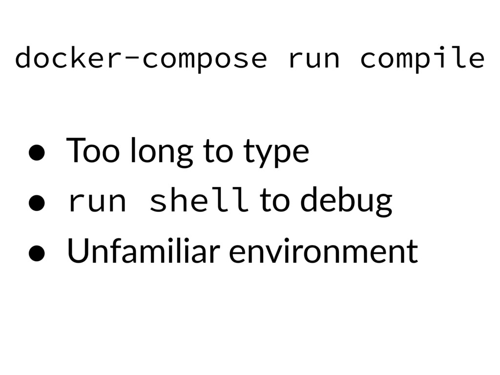 docker-compose run compile • Too long to type •...