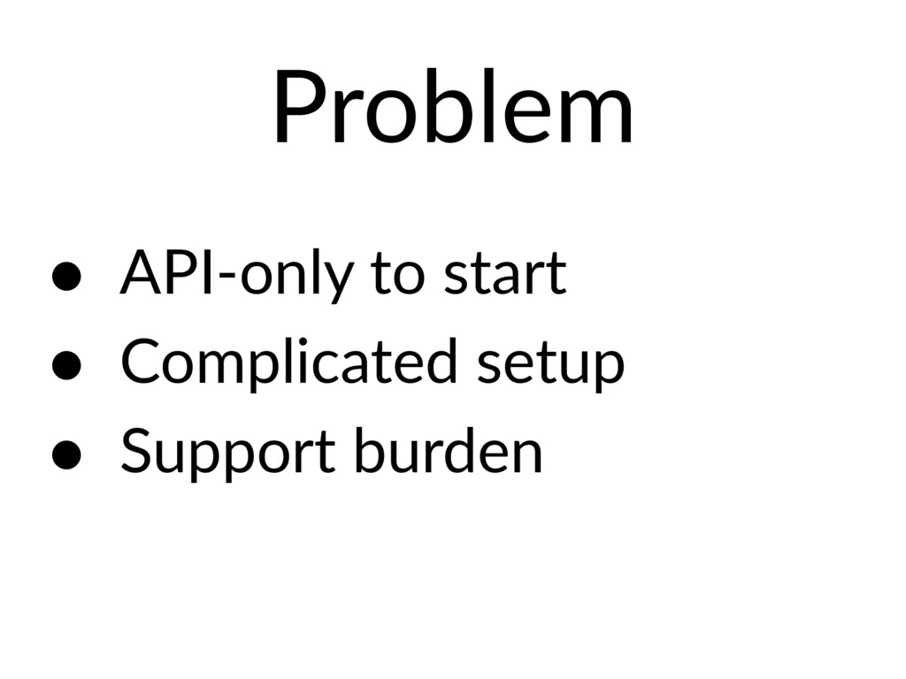 Problem • API-only to start • Complicated setup...