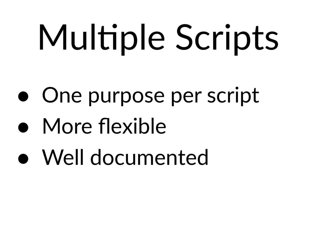 MulEple Scripts • One purpose per script • More...