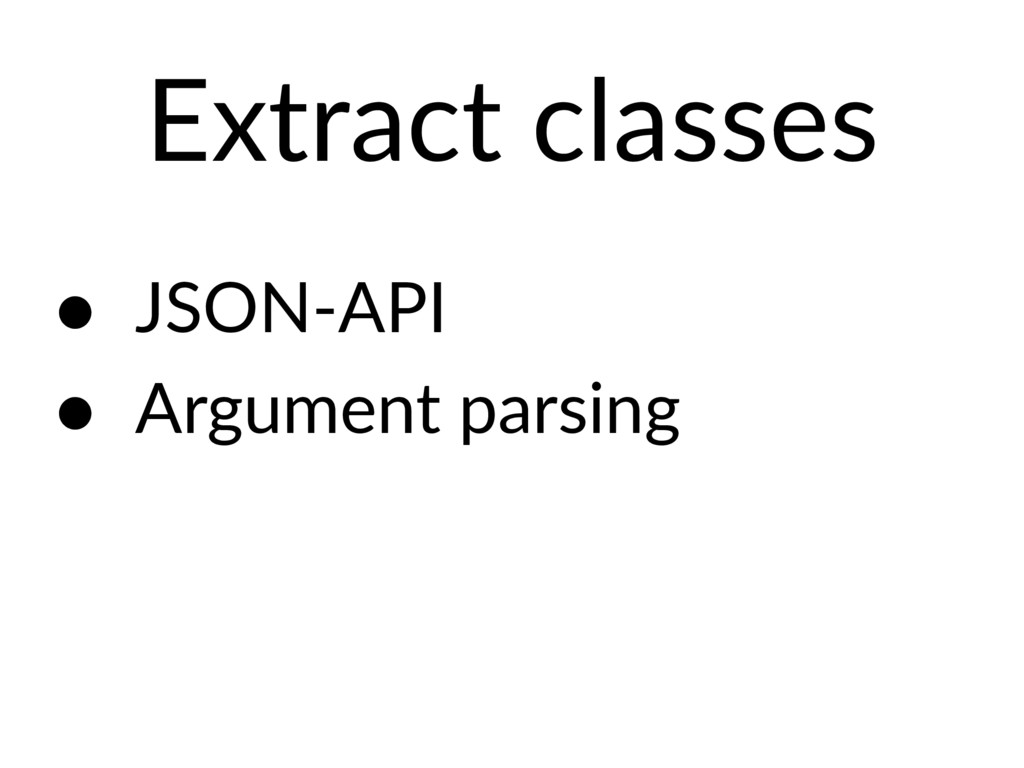Extract classes • JSON-API • Argument parsing