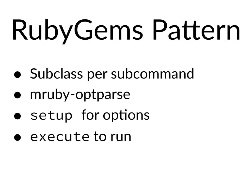 RubyGems Pa?ern • Subclass per subcommand • mru...