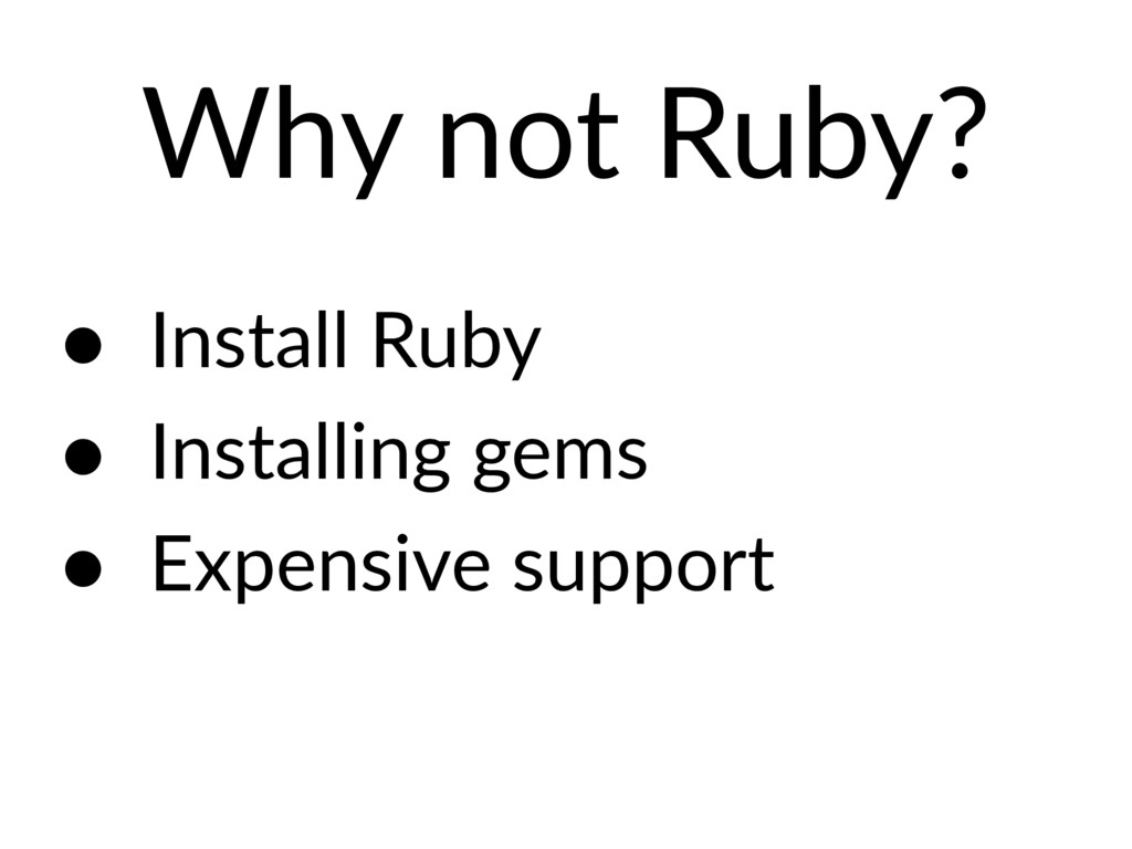 Why not Ruby? • Install Ruby • Installing gems ...