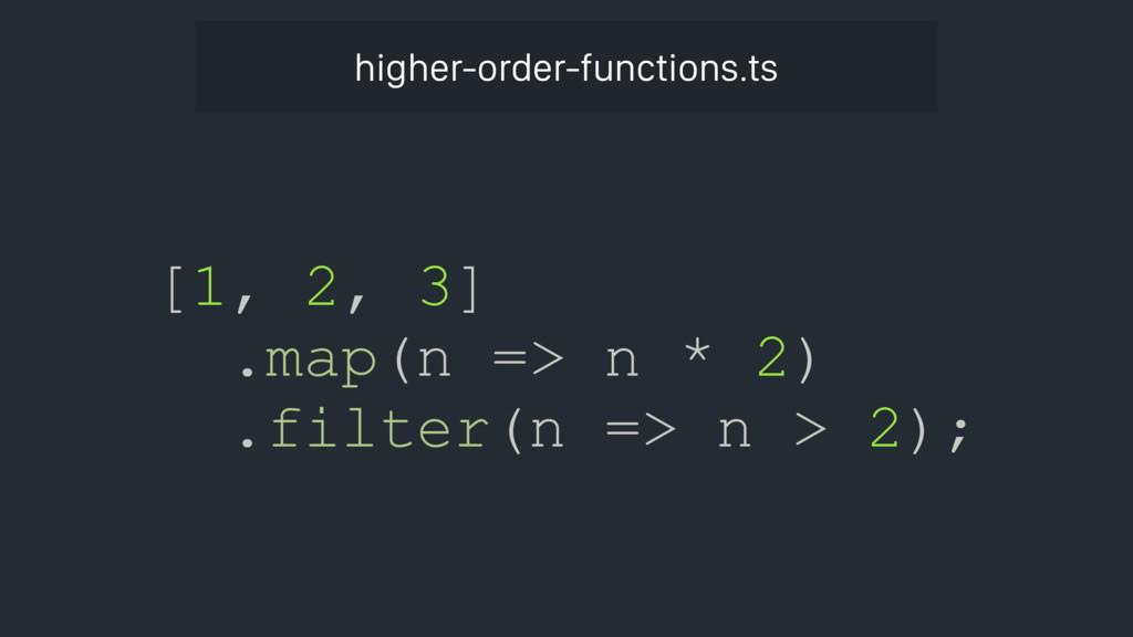 [1, 2, 3] .map(n => n * 2) .filter(n => n > 2);...