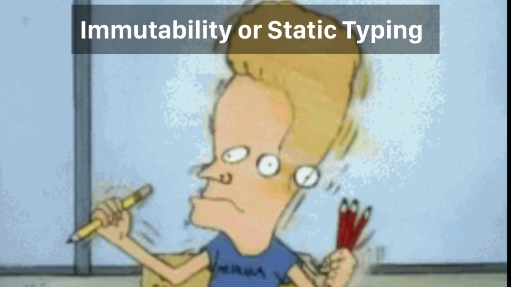 Immutability or Static Typing
