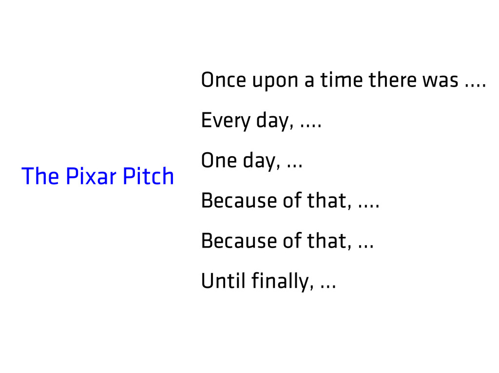 The Pixar Pitch Once upon a time there was …. E...