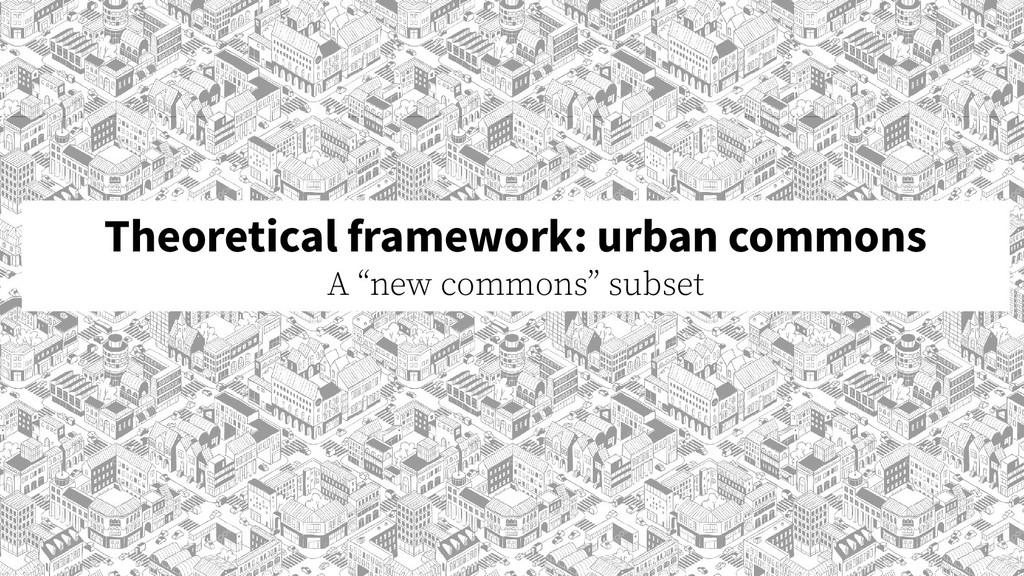 """Theoretical framework: urban commons A """"new com..."""