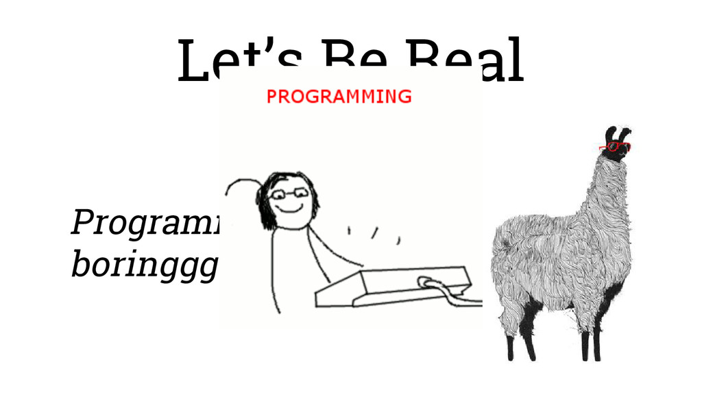 Let's Be Real Programming can be boringggg.