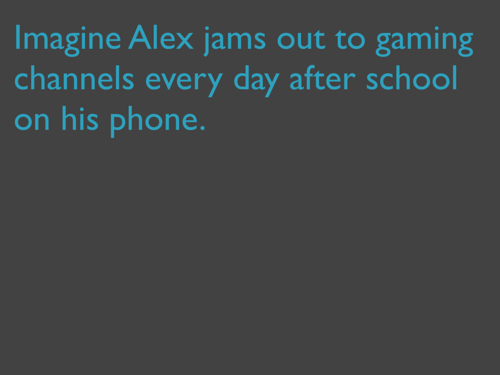 Imagine Alex jams out to gaming channels every ...