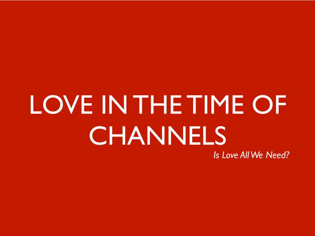 44 LOVE IN THE TIME OF CHANNELS Is Love All We ...