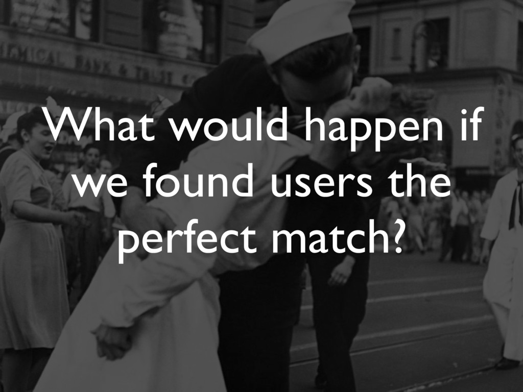 What would happen if we found users the perfect...