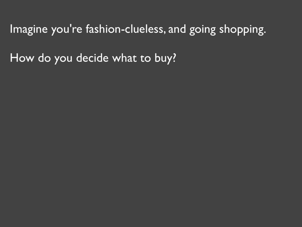 Imagine you're fashion-clueless, and going shop...