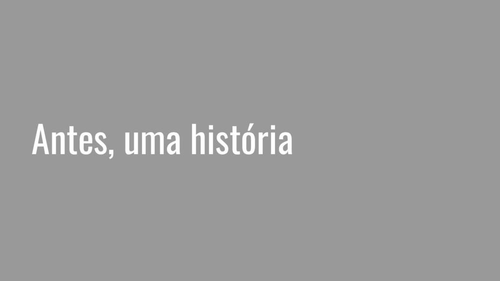 Antes, uma história