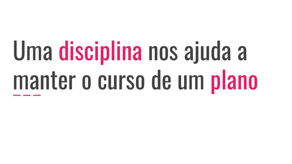 Uma disciplina nos ajuda a manter o curso de um...