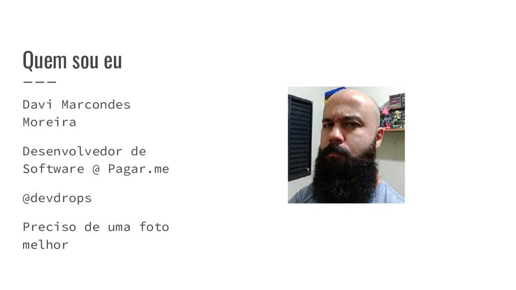 Quem sou eu Davi Marcondes Moreira Desenvolvedo...