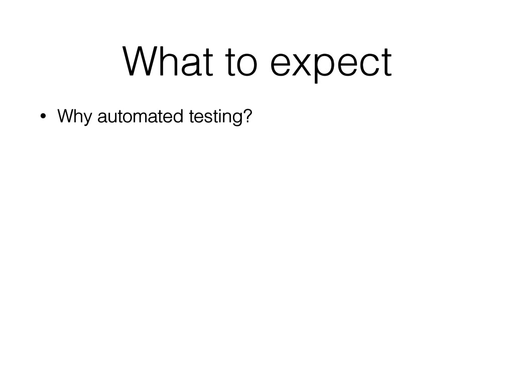 What to expect • Why automated testing?