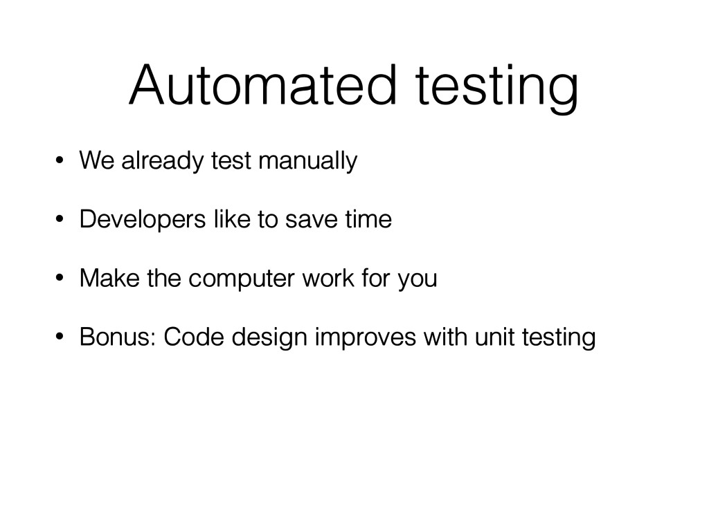 Automated testing • We already test manually • ...