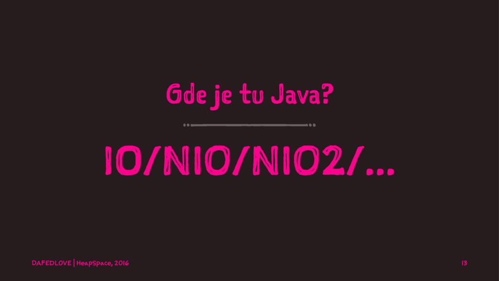 Gde je tu Java? IO/NIO/NIO2/... DAFEDLOVE   Hea...