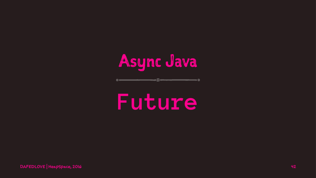 Async Java Future DAFEDLOVE   HeapSpace, 2016 42