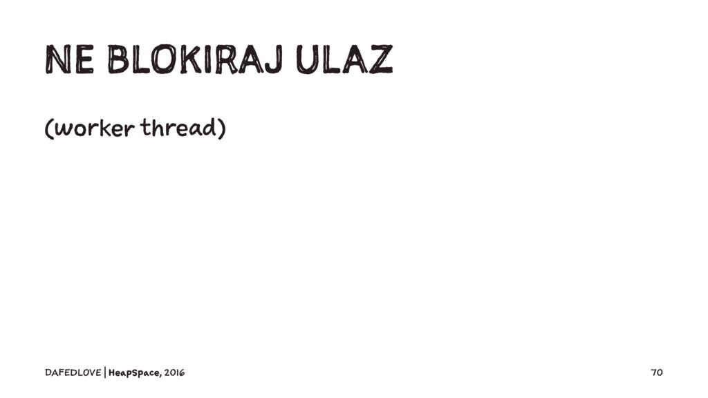 NE BLOKIRAJ ULAZ (worker thread) DAFEDLOVE   He...