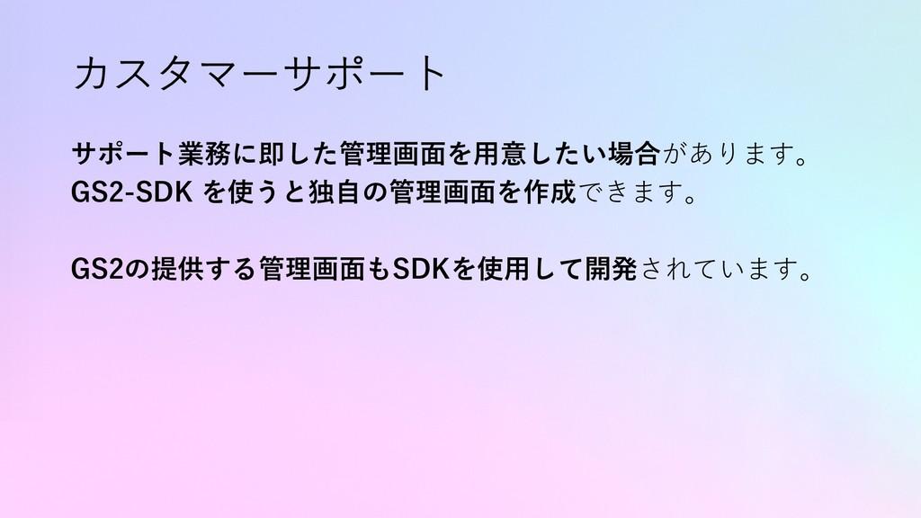 カスタマーサポート サポート業務に即した管理画⾯を⽤意したい場合があります。 GS2-SDK ...