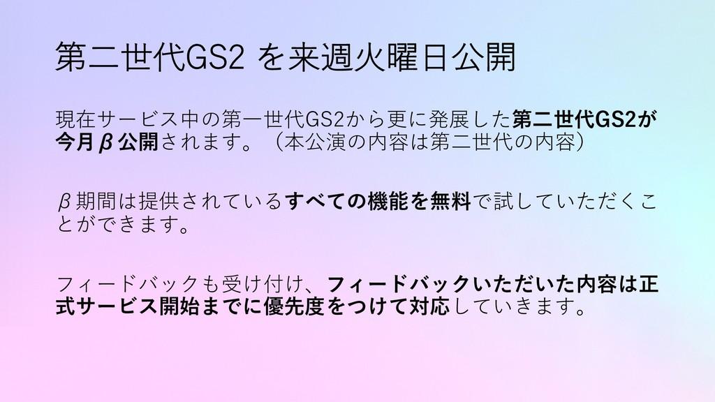第⼆世代GS2 を来週⽕曜⽇公開 現在サービス中の第⼀世代GS2から更に発展した第⼆世代GS2...