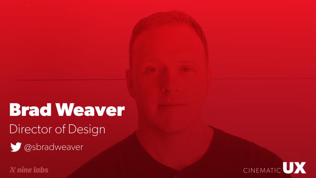 UX CINEMATIC Brad Weaver UX CINEMATIC Director ...