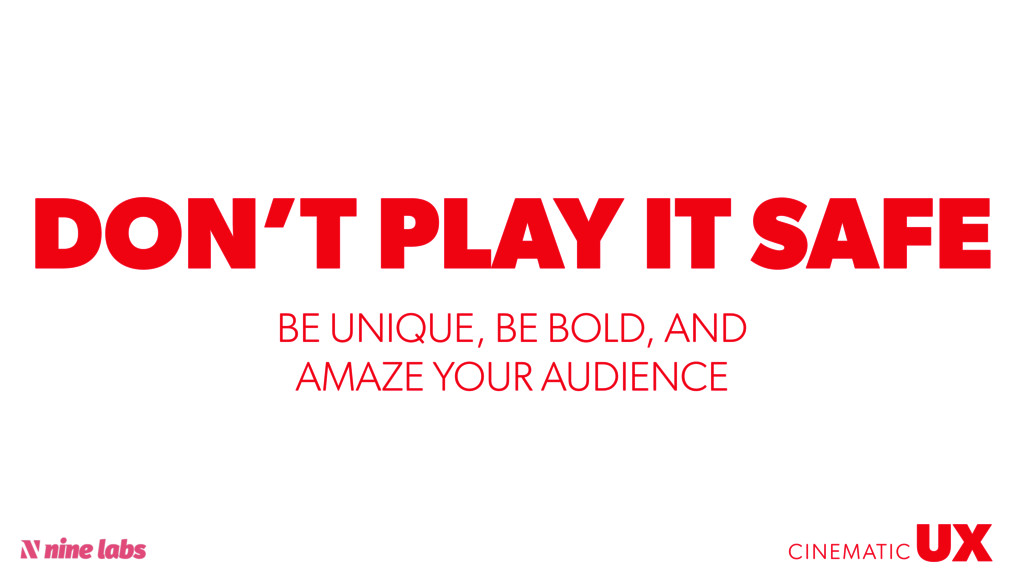 @sbradweaver DON'T PLAY IT SAFE UX CINEMATIC BE...
