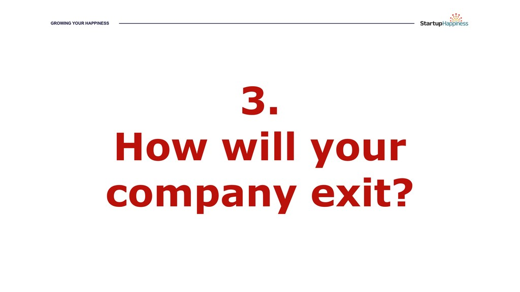 3. How will your company exit? GROWING YOUR HAP...