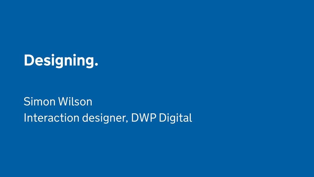 Designing.  Simon Wilson Interaction designer, ...