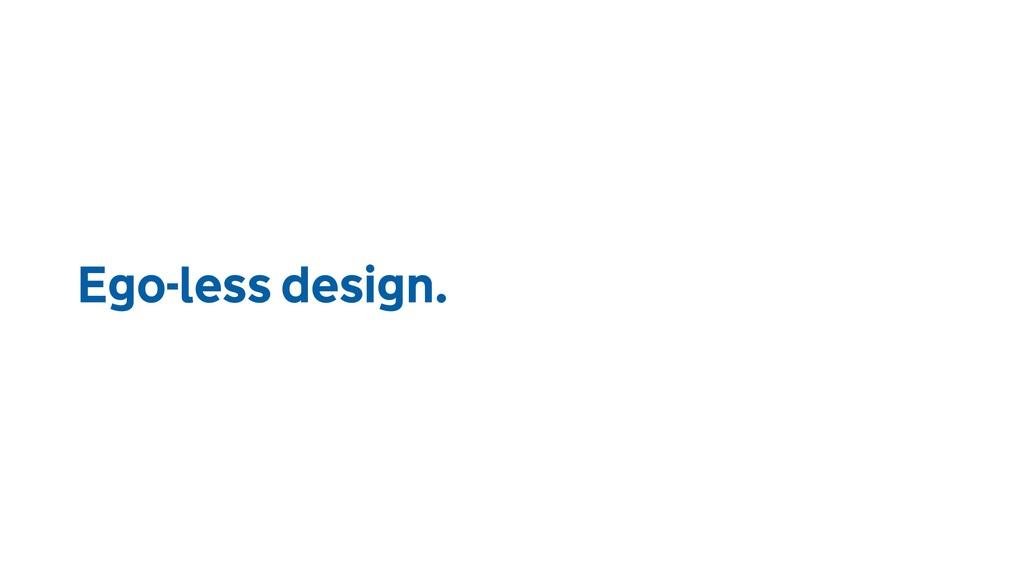Ego-less design.