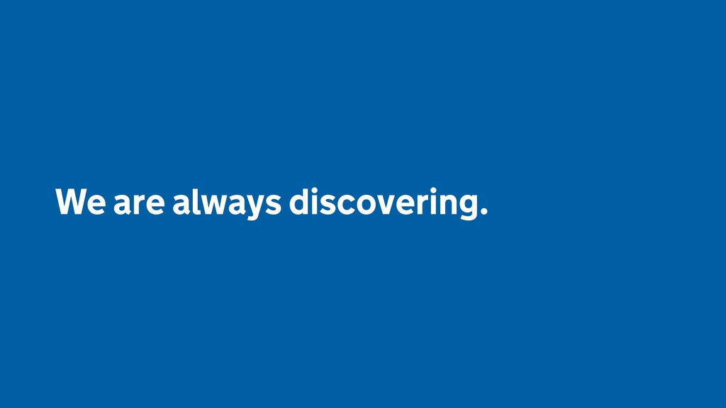 We are always discovering.
