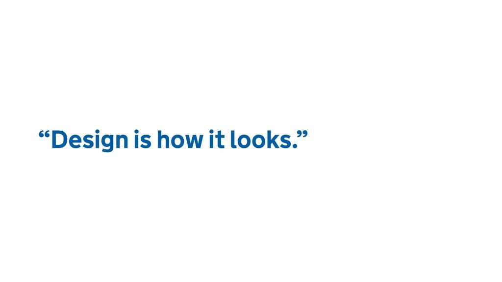 """Design is how it looks."""