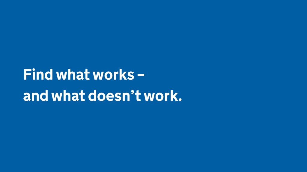 Find what works –  and what doesn't work.