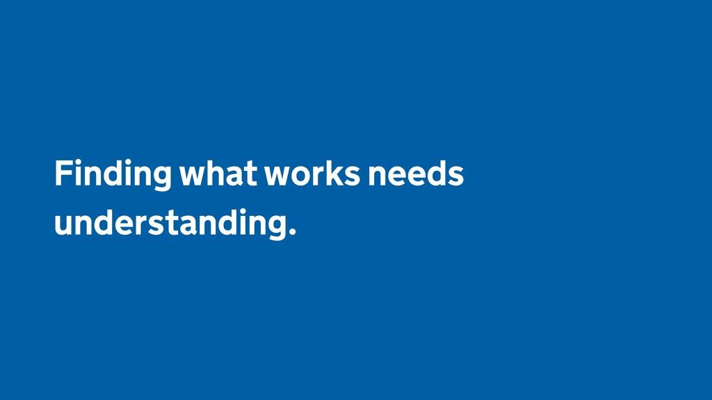 Finding what works needs understanding.