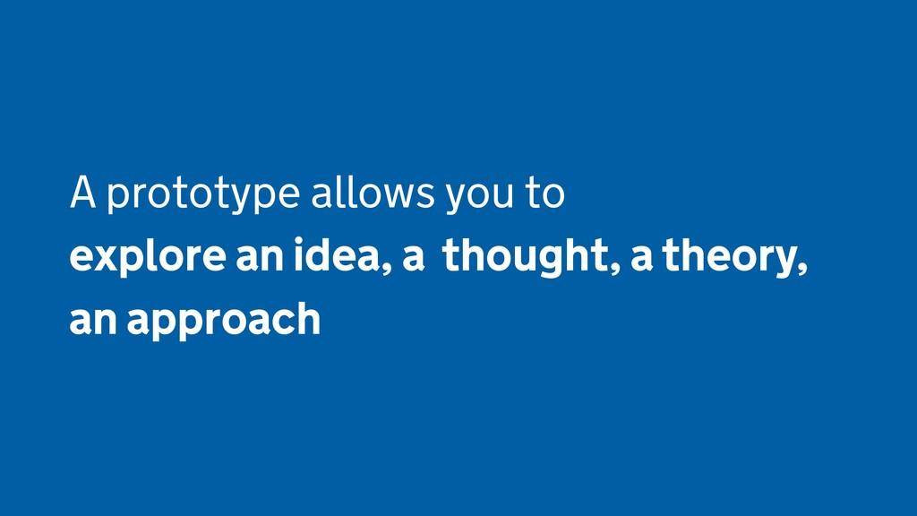 A prototype allows you to explore an idea, a th...