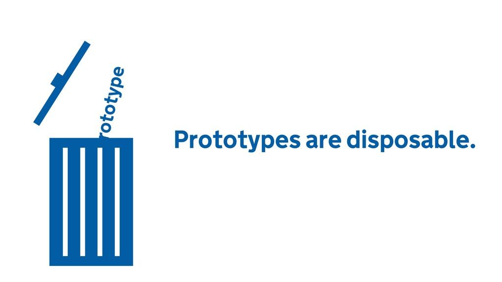 Prototype Prototypes are disposable.