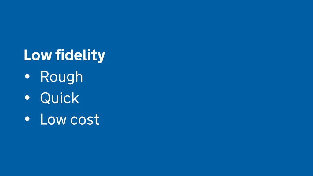 Low fidelity  • Rough • Quick • Low cost