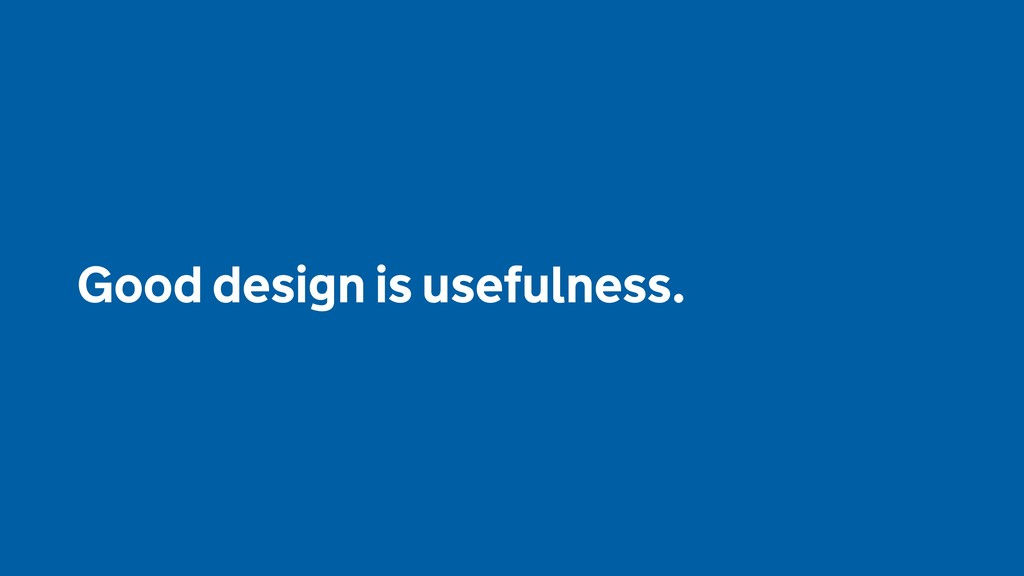 Good design is usefulness.