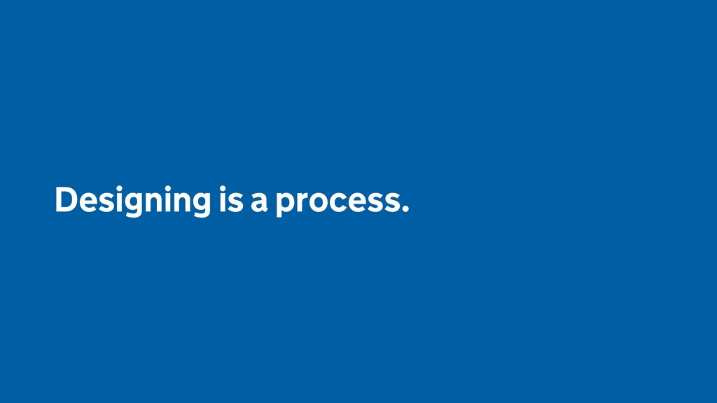 Designing is a process.