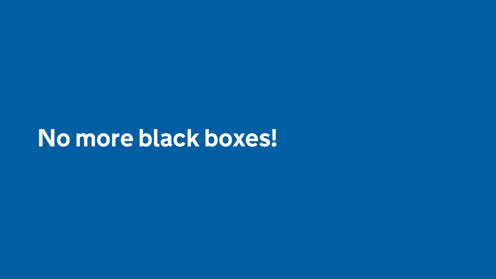 No more black boxes!